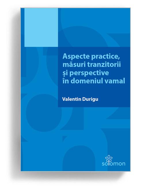 Aspecte practice, măsuri tranzitorii și perspective în domeniul vamal