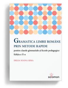Gramatica limbii române prin metode rapide pentru clasele gimnaziale și liceele pedagogice Ediția a II-a Autor: Delia Ioana Sima